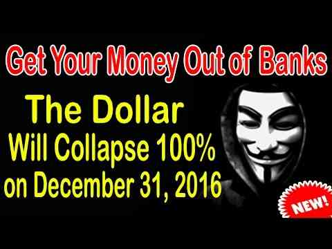 Anonymous : Get Your Money Out of Banks -The Dollar Will Collapse 100% on December 31, 2016.